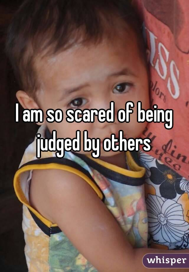 I am so scared of being judged by others