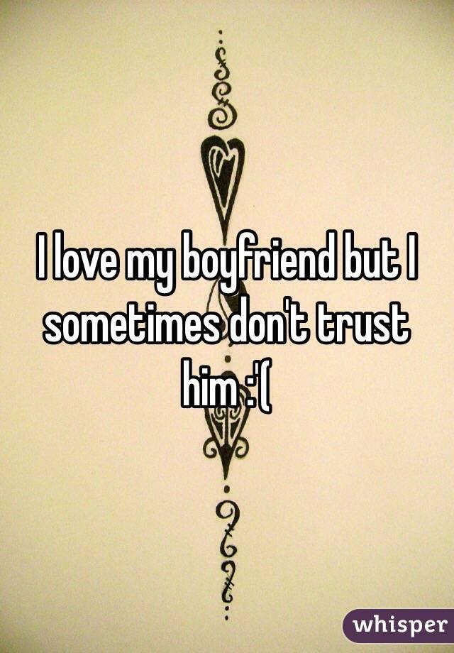 I love my boyfriend but I sometimes don't trust him :'(