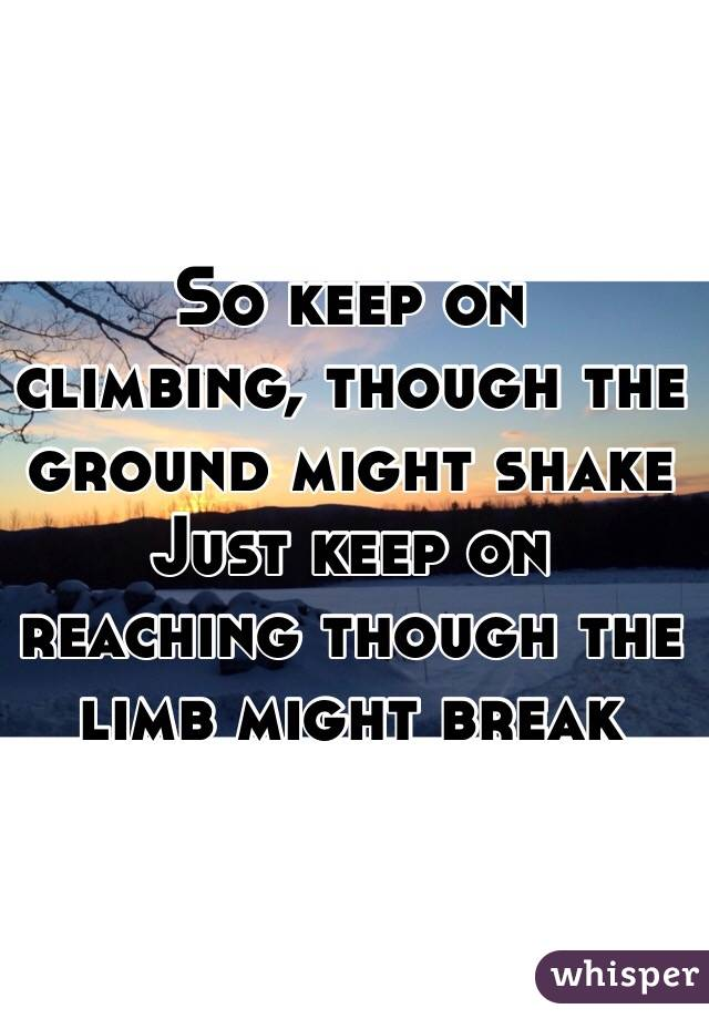 So keep on climbing, though the ground might shake Just keep on reaching though the limb might break