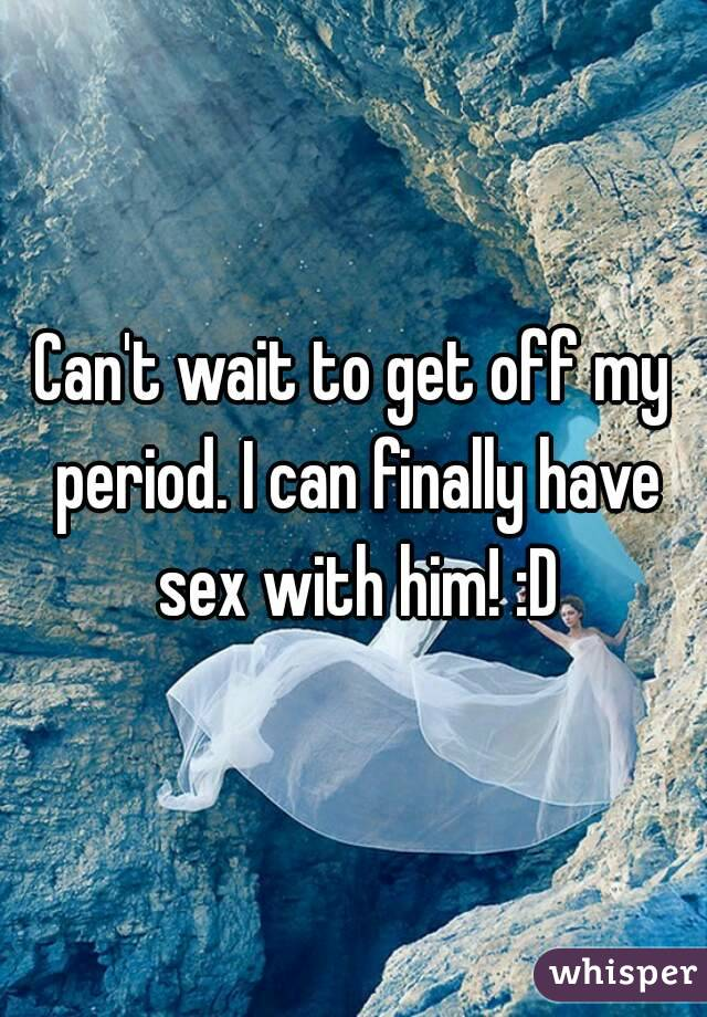 Can't wait to get off my period. I can finally have sex with him! :D
