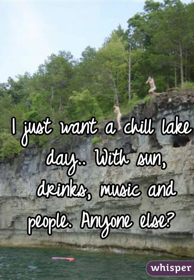 I just want a chill lake day.. With sun, drinks, music and people. Anyone else?