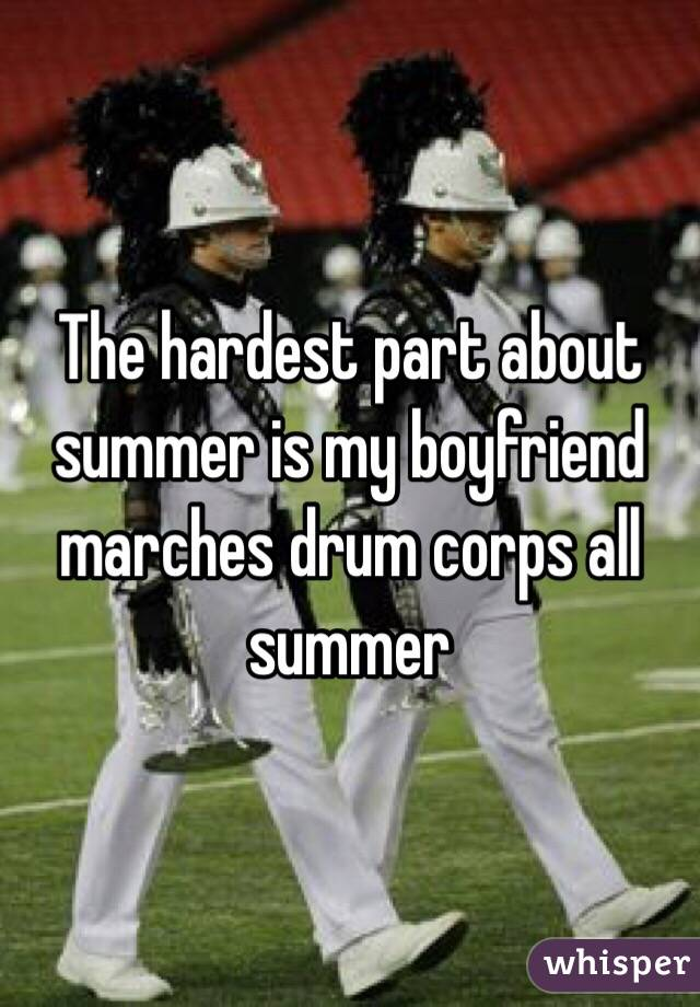 The hardest part about summer is my boyfriend marches drum corps all summer