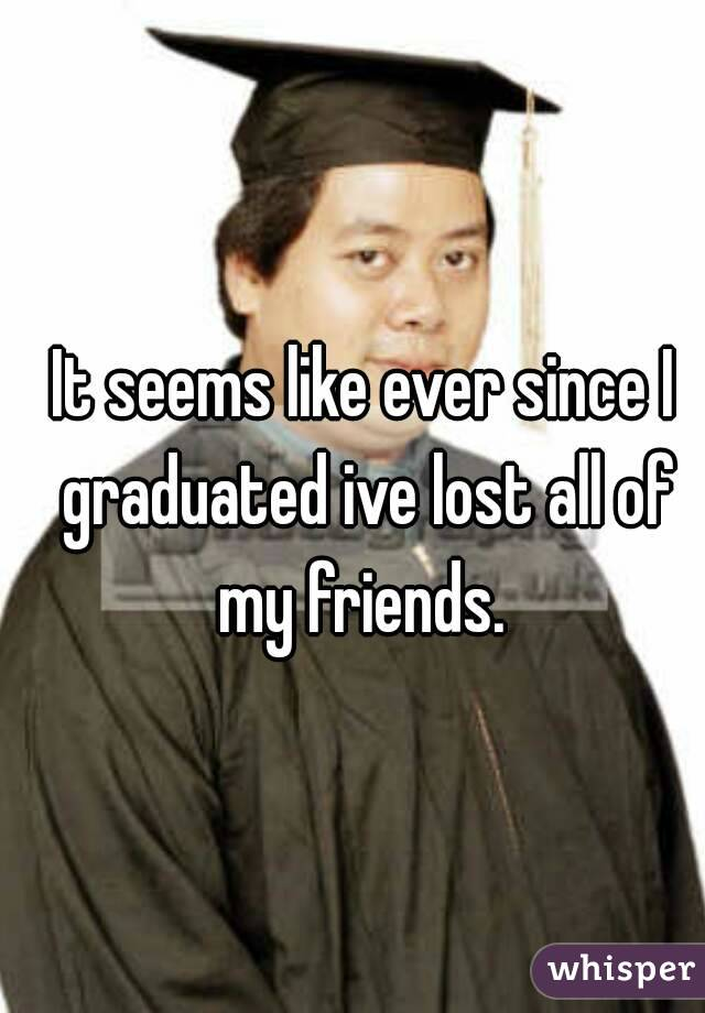 It seems like ever since I graduated ive lost all of my friends.