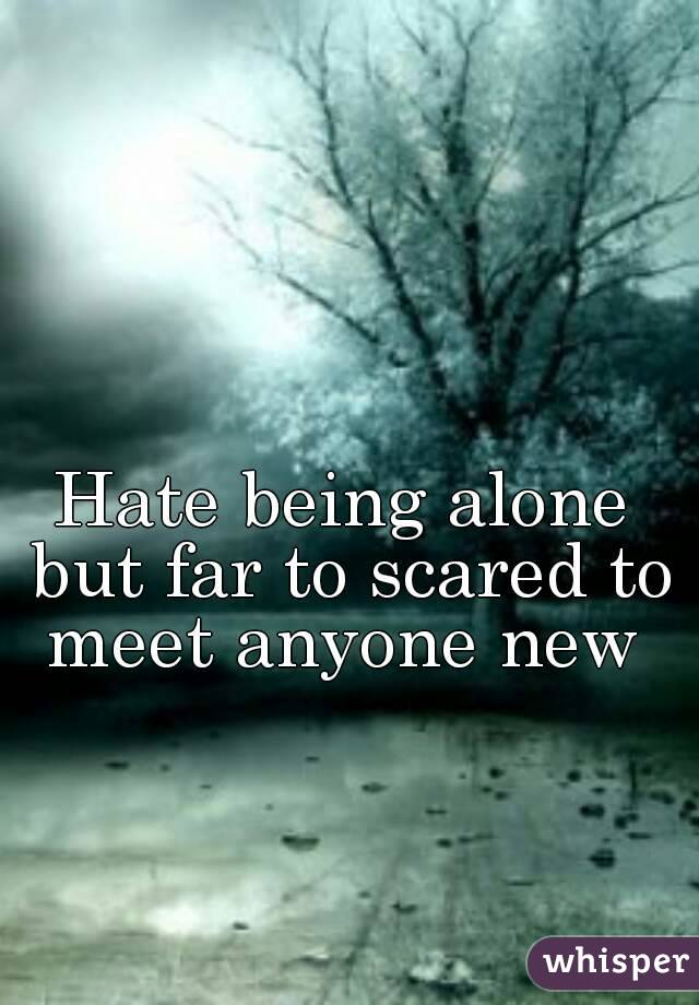 Hate being alone but far to scared to meet anyone new