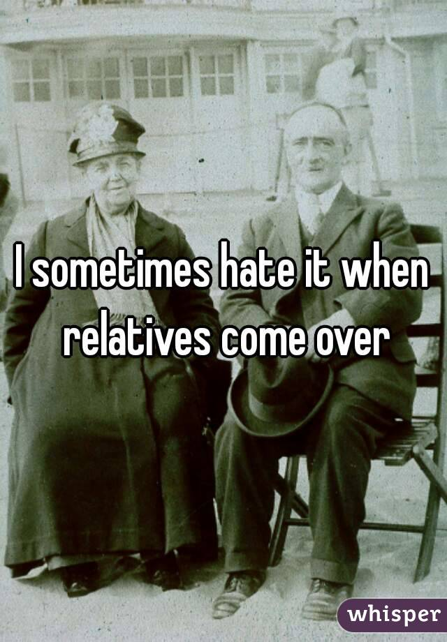 I sometimes hate it when relatives come over