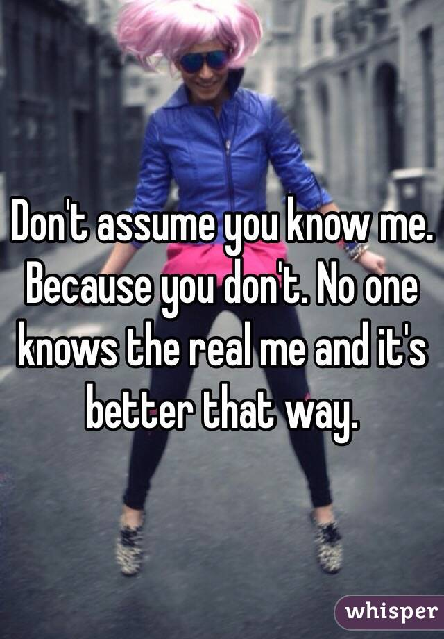 Don't assume you know me. Because you don't. No one knows the real me and it's better that way.