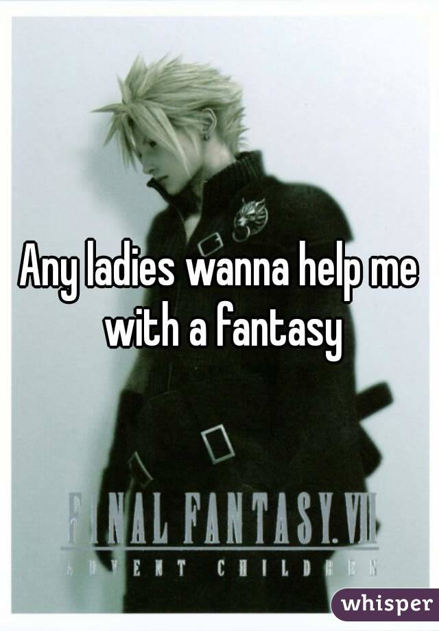 Any ladies wanna help me with a fantasy