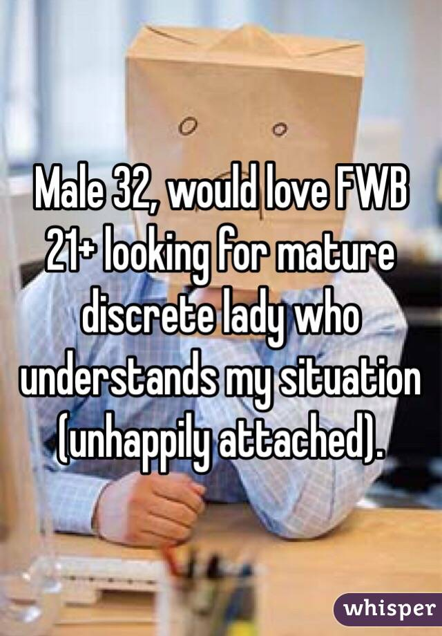 Male 32, would love FWB 21+ looking for mature discrete lady who understands my situation (unhappily attached).