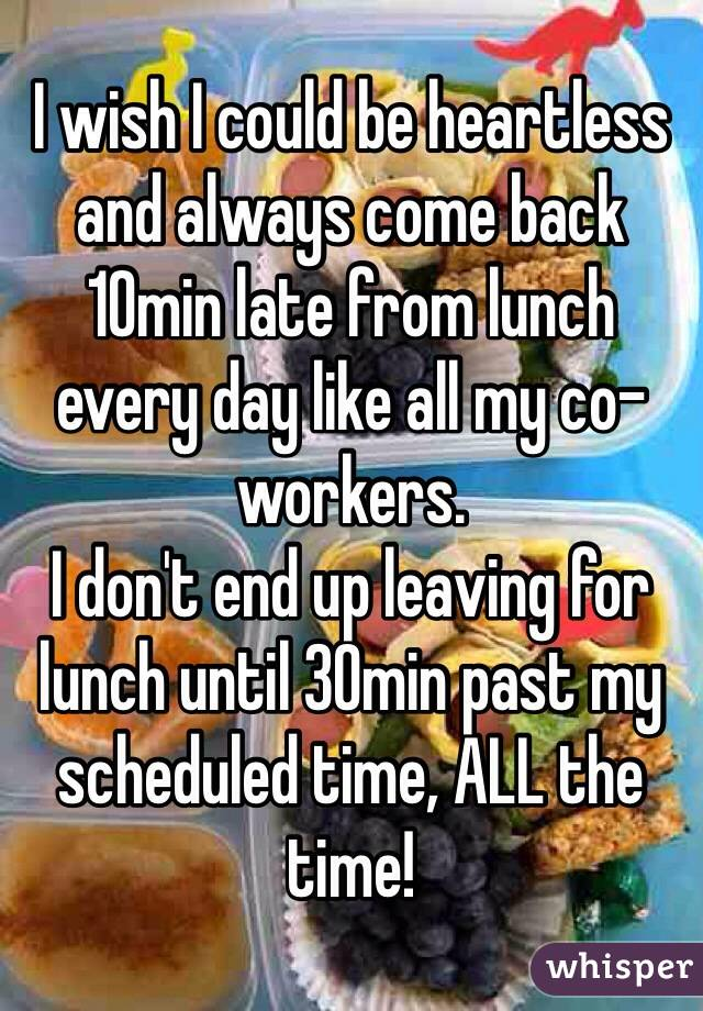 I wish I could be heartless and always come back 10min late from lunch every day like all my co-workers.  I don't end up leaving for lunch until 30min past my scheduled time, ALL the time!