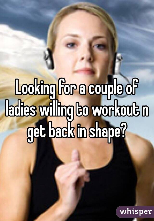 Looking for a couple of ladies willing to workout n get back in shape?