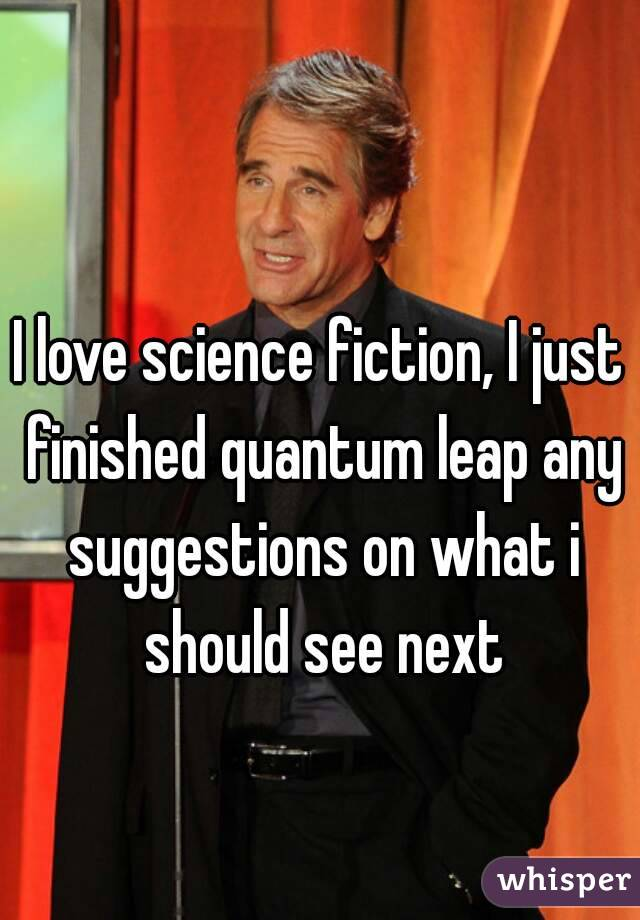 I love science fiction, I just finished quantum leap any suggestions on what i should see next