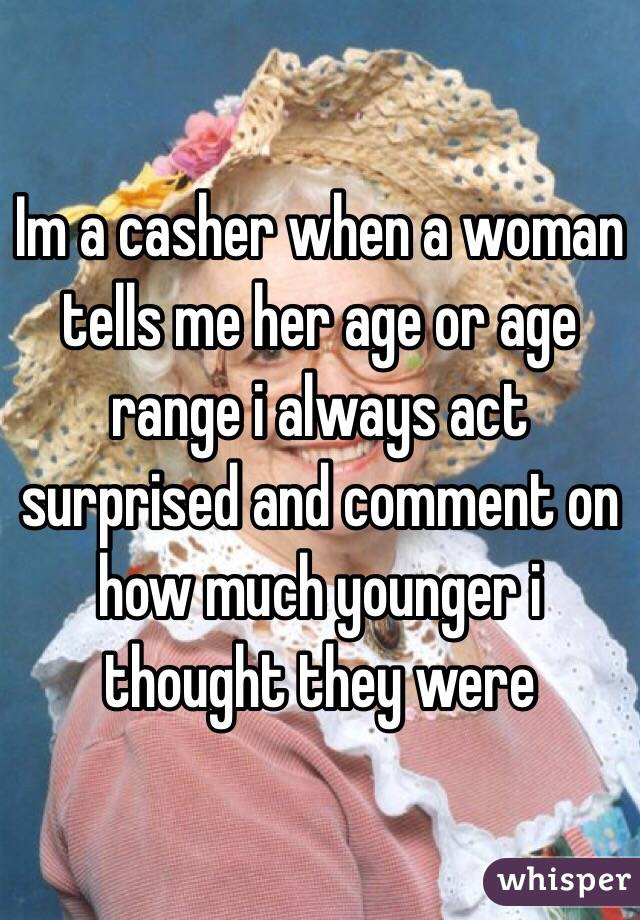 Im a casher when a woman tells me her age or age range i always act surprised and comment on how much younger i thought they were