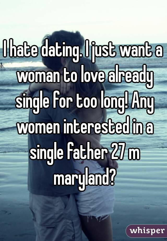 I hate dating. I just want a woman to love already single for too long! Any women interested in a single father 27 m maryland?
