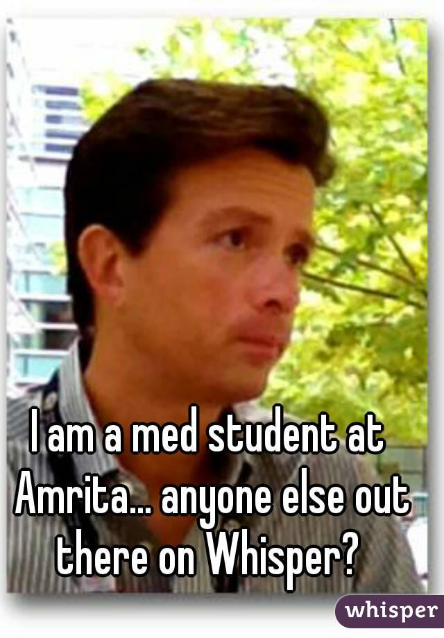I am a med student at Amrita... anyone else out there on Whisper?