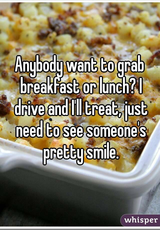 Anybody want to grab breakfast or lunch? I drive and I'll treat, just need to see someone's pretty smile.