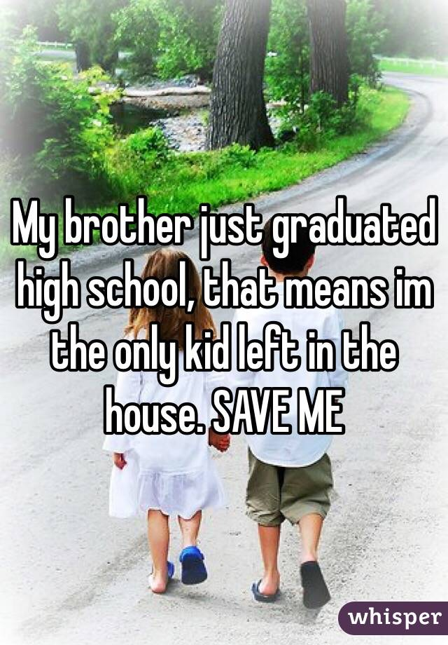 My brother just graduated high school, that means im the only kid left in the house. SAVE ME