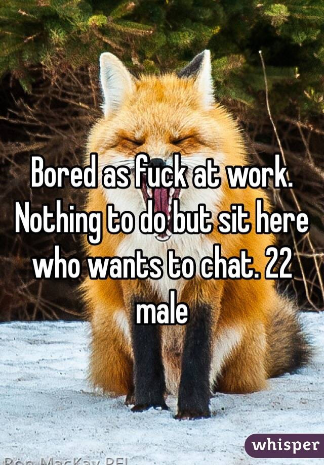 Bored as fuck at work. Nothing to do but sit here who wants to chat. 22 male