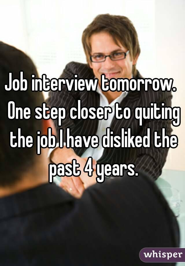 Job interview tomorrow.  One step closer to quiting the job I have disliked the past 4 years.