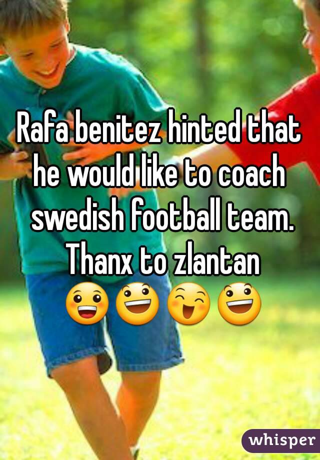 Rafa benitez hinted that he would like to coach  swedish football team. Thanx to zlantan 😀😃😄😃