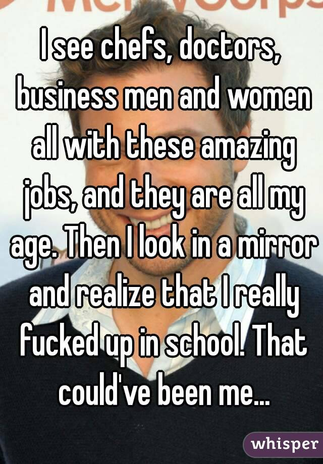 I see chefs, doctors, business men and women all with these amazing jobs, and they are all my age. Then I look in a mirror and realize that I really fucked up in school. That could've been me...