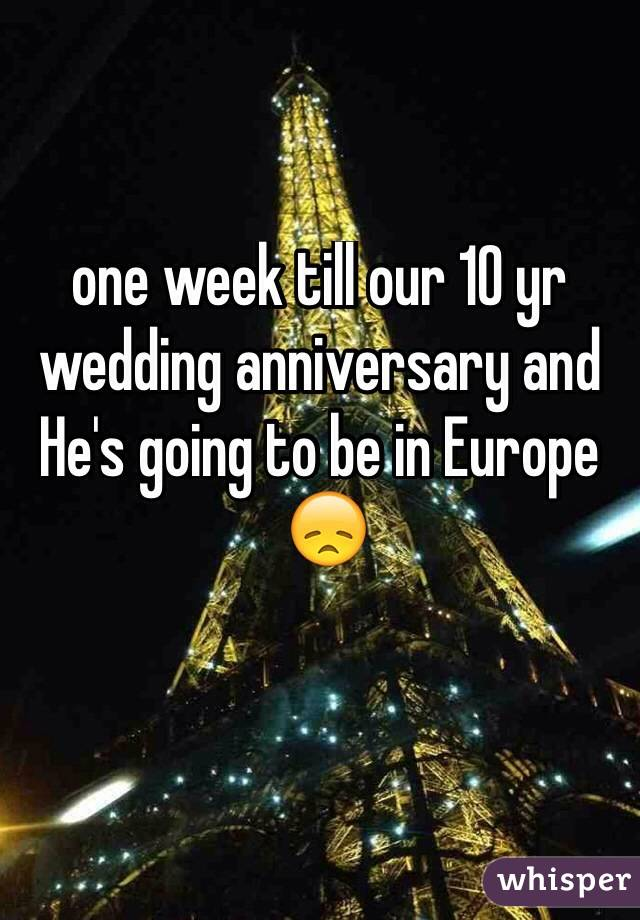 one week till our 10 yr wedding anniversary and He's going to be in Europe   😞