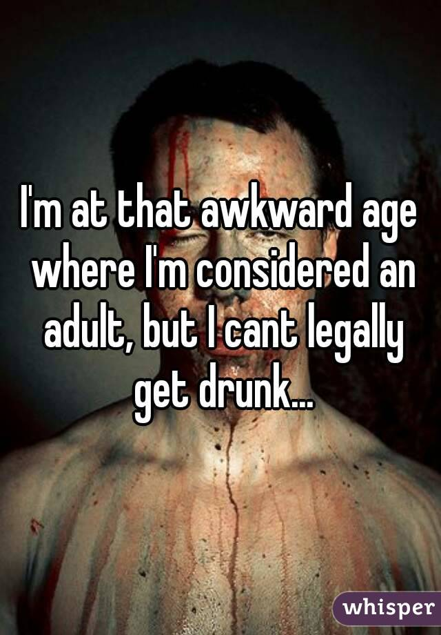 I'm at that awkward age where I'm considered an adult, but I cant legally get drunk...