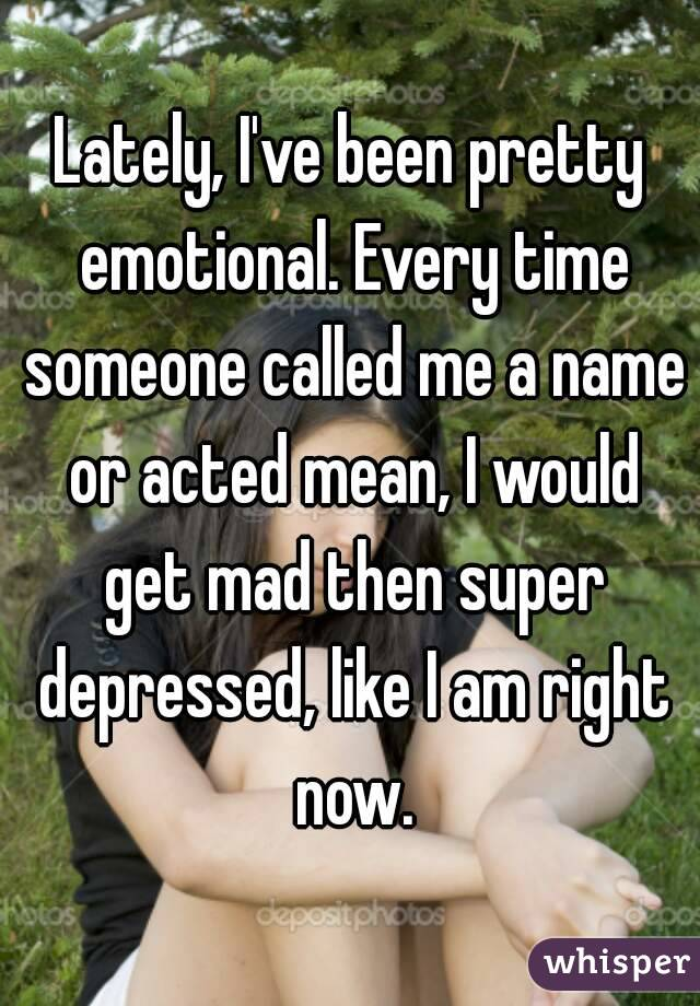Lately, I've been pretty emotional. Every time someone called me a name or acted mean, I would get mad then super depressed, like I am right now.
