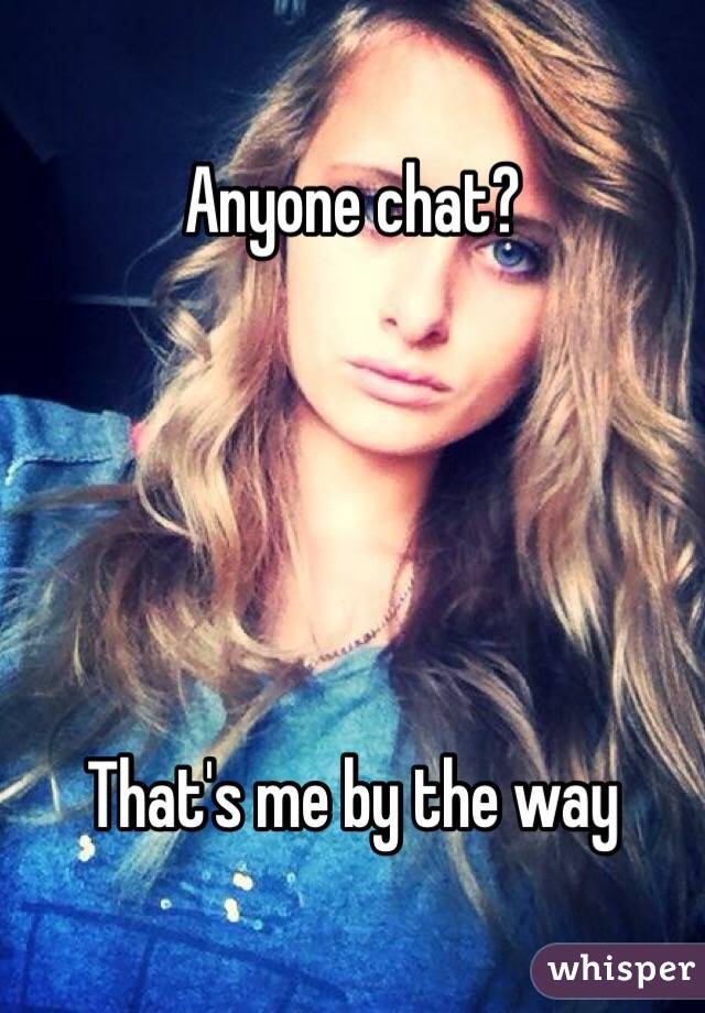 Anyone chat?       That's me by the way