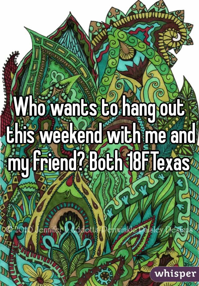 Who wants to hang out this weekend with me and my friend? Both 18FTexas