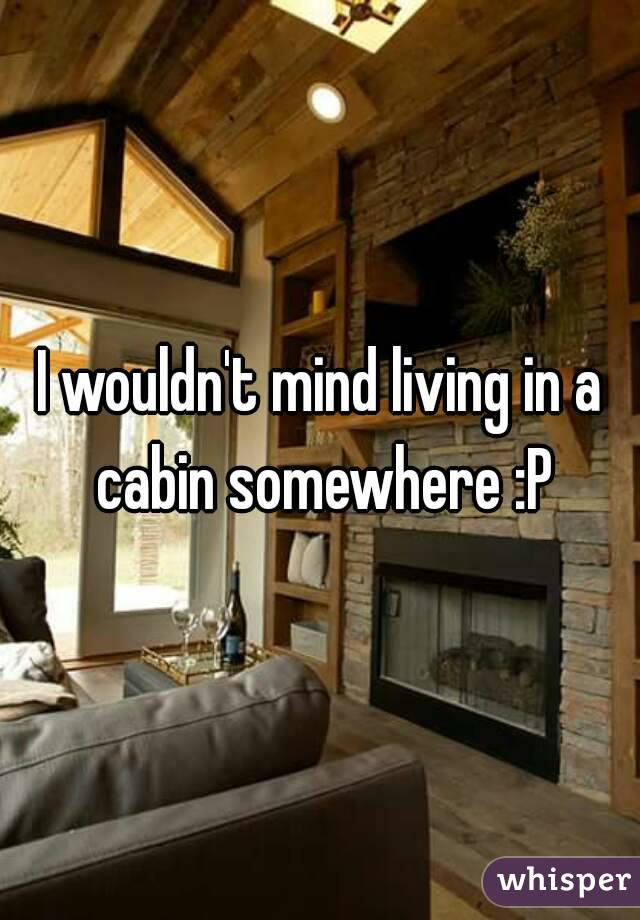 I wouldn't mind living in a cabin somewhere :P