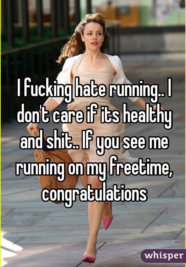 I fucking hate running.. I don't care if its healthy and shit.. If you see me running on my freetime, congratulations