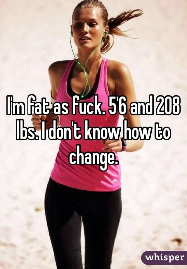 I'm fat as fuck. 5'6 and 208 lbs. I don't know how to change.
