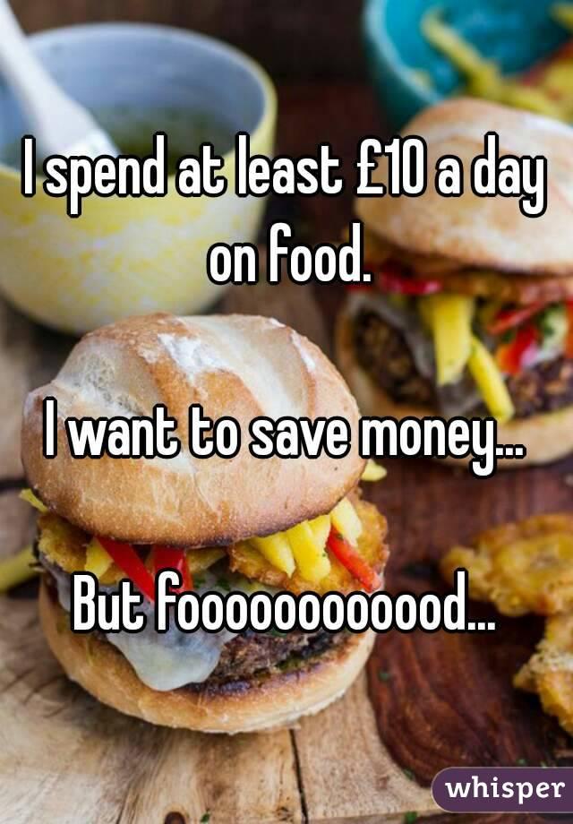 I spend at least £10 a day on food.  I want to save money...  But foooooooooood...