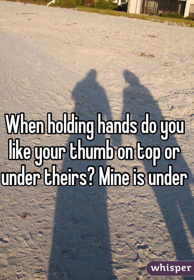 When holding hands do you like your thumb on top or under theirs? Mine is under