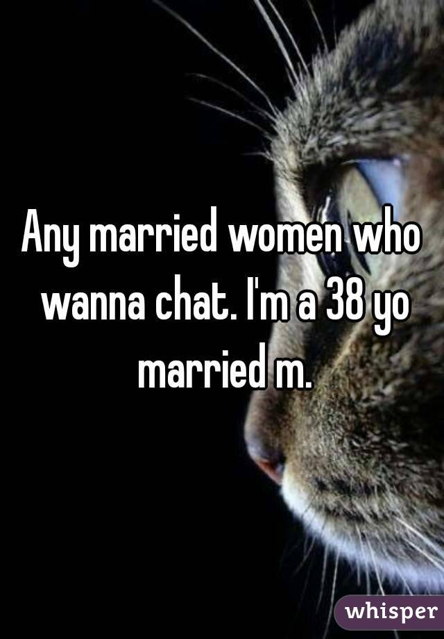Any married women who wanna chat. I'm a 38 yo married m.