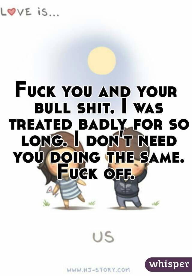 Fuck you and your bull shit. I was treated badly for so long. I don't need you doing the same. Fuck off.
