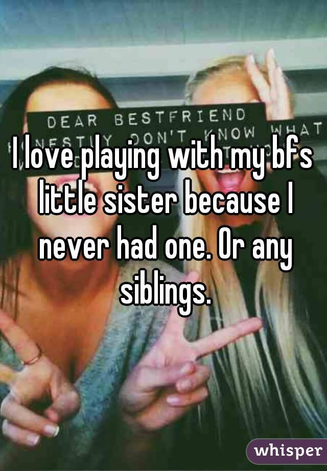 I love playing with my bfs little sister because I never had one. Or any siblings.