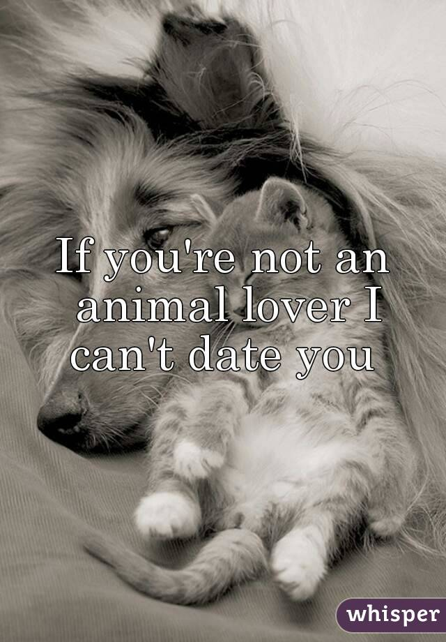 If you're not an animal lover I can't date you