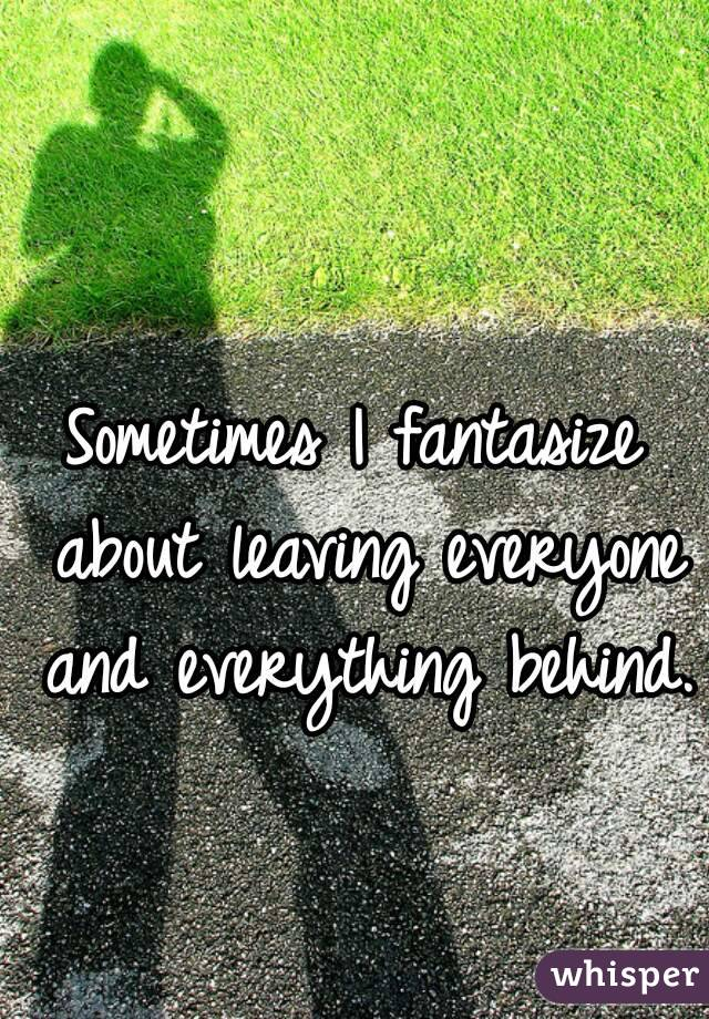 Sometimes I fantasize about leaving everyone and everything behind.