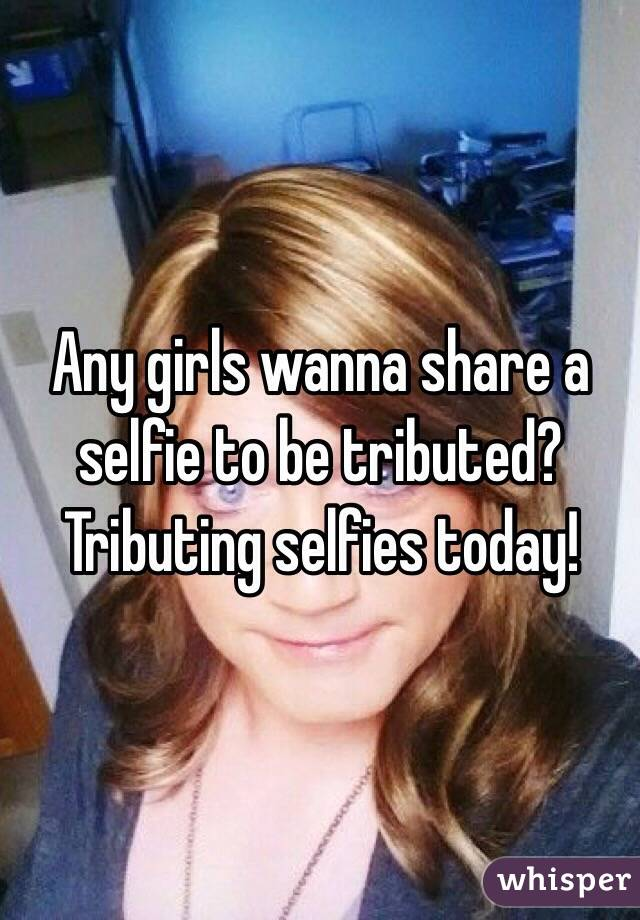 Any girls wanna share a selfie to be tributed? Tributing selfies today!