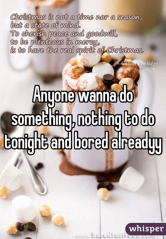 Anyone wanna do something, nothing to do tonight and bored alreadyy