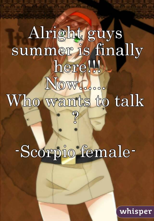 Alright guys summer is finally here!!! Now...... Who wants to talk ?   -Scorpio female-