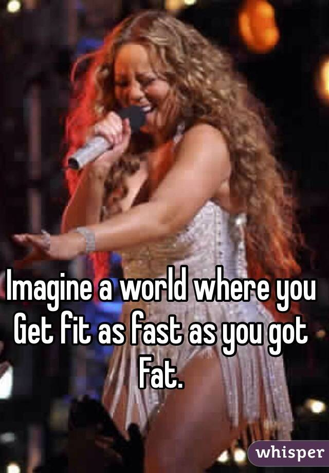 Imagine a world where you  Get fit as fast as you got Fat.