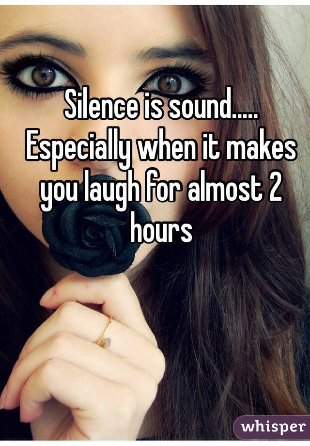 Silence is sound..... Especially when it makes you laugh for almost 2 hours