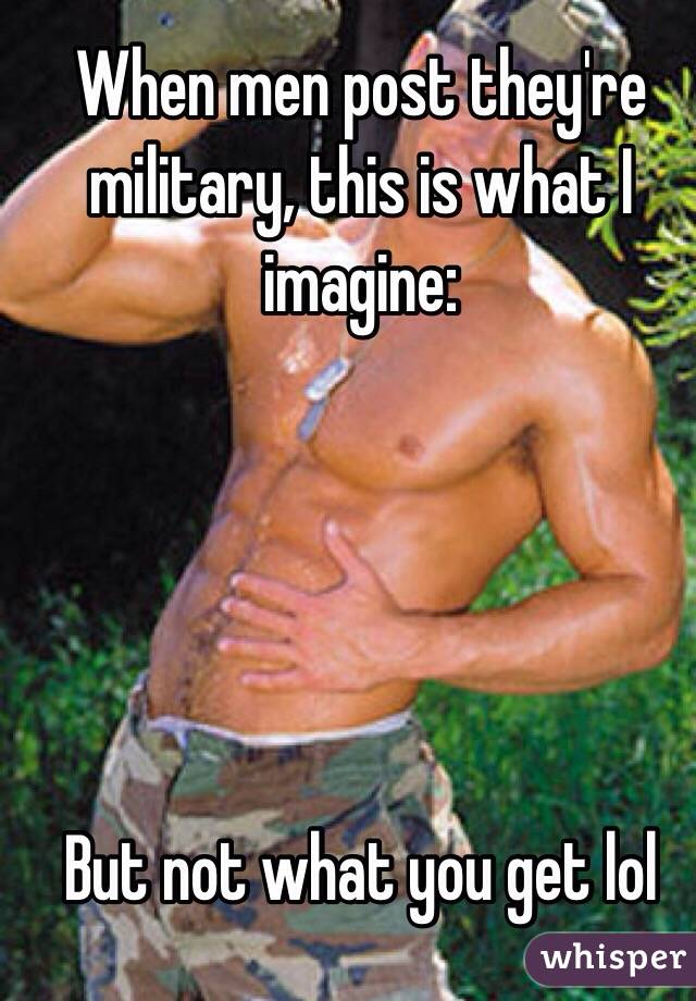 When men post they're military, this is what I imagine:       But not what you get lol