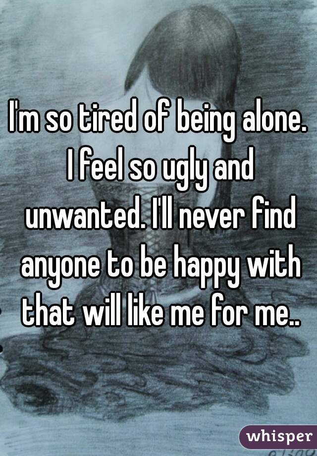 I'm so tired of being alone. I feel so ugly and unwanted. I'll never find anyone to be happy with that will like me for me..