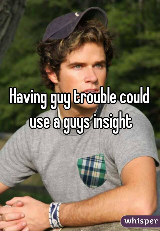 Having guy trouble could use a guys insight