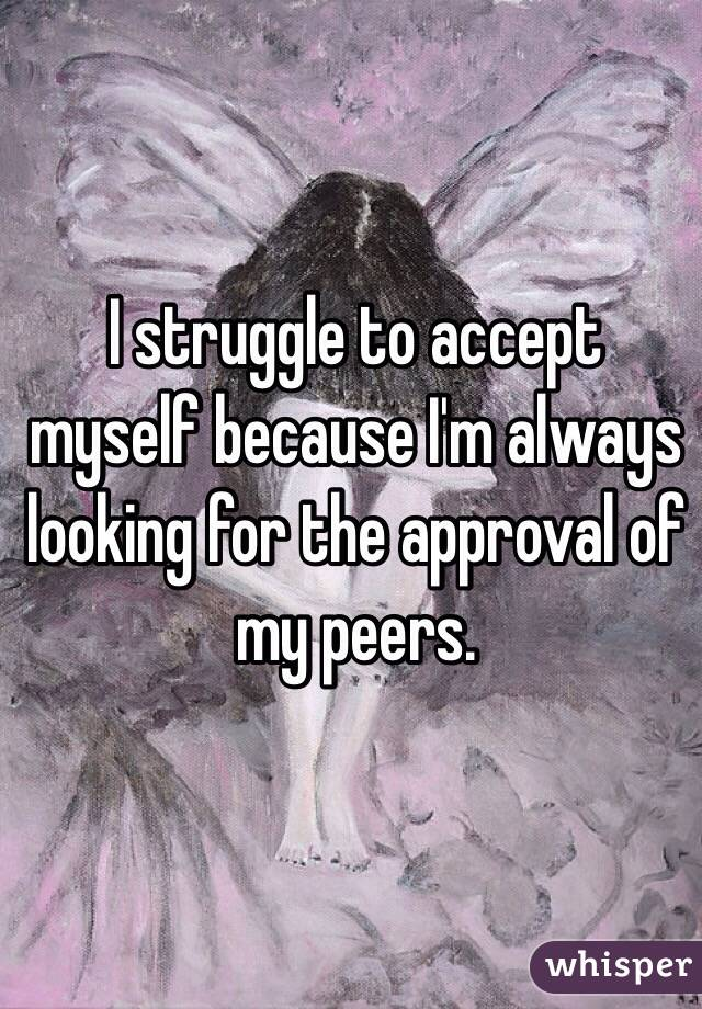 I struggle to accept myself because I'm always looking for the approval of my peers.