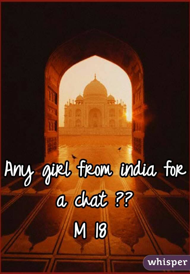 Any girl from india for a chat ??  M 18