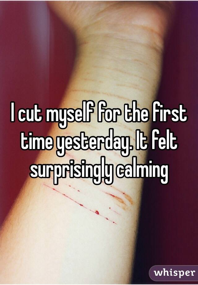 I cut myself for the first time yesterday. It felt surprisingly calming